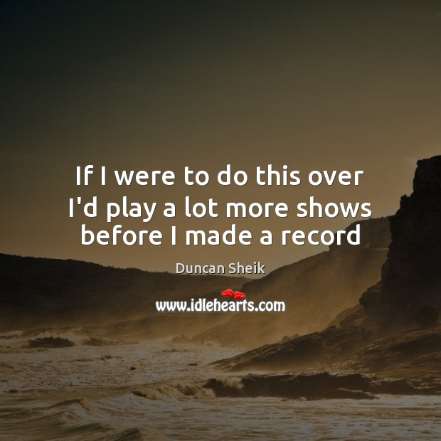 If I were to do this over I'd play a lot more shows before I made a record Duncan Sheik Picture Quote