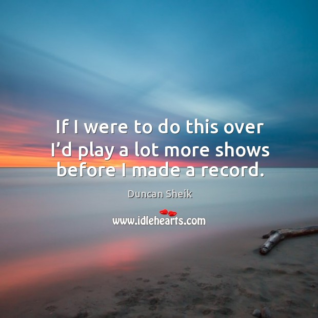 If I were to do this over I'd play a lot more shows before I made a record. Duncan Sheik Picture Quote