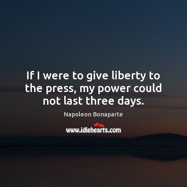 If I were to give liberty to the press, my power could not last three days. Napoleon Bonaparte Picture Quote