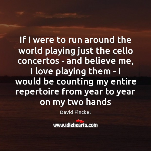 If I were to run around the world playing just the cello David Finckel Picture Quote