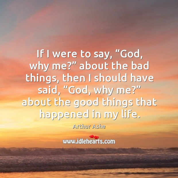 "If I were to say, ""God, why me?"" about the bad things, then I should have said, ""God, why me?"" Arthur Ashe Picture Quote"