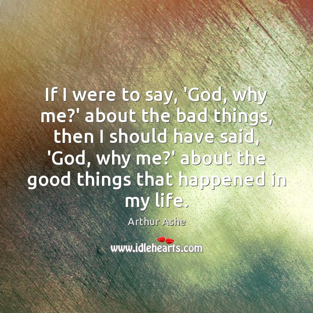 If I were to say, 'God, why me?' about the bad Arthur Ashe Picture Quote