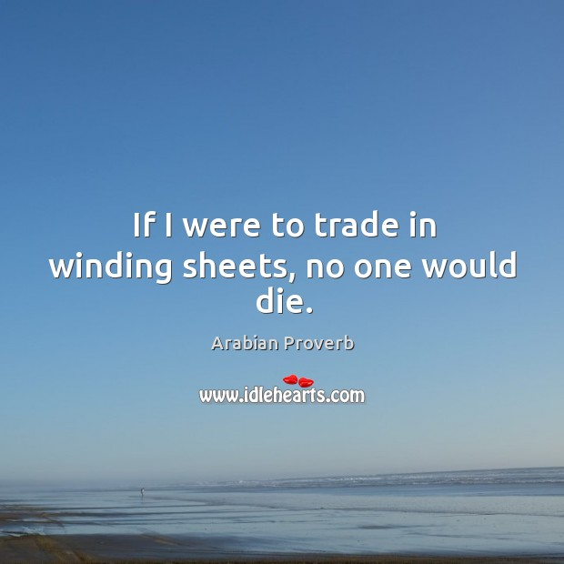 If I were to trade in winding sheets, no one would die. Arabian Proverbs Image