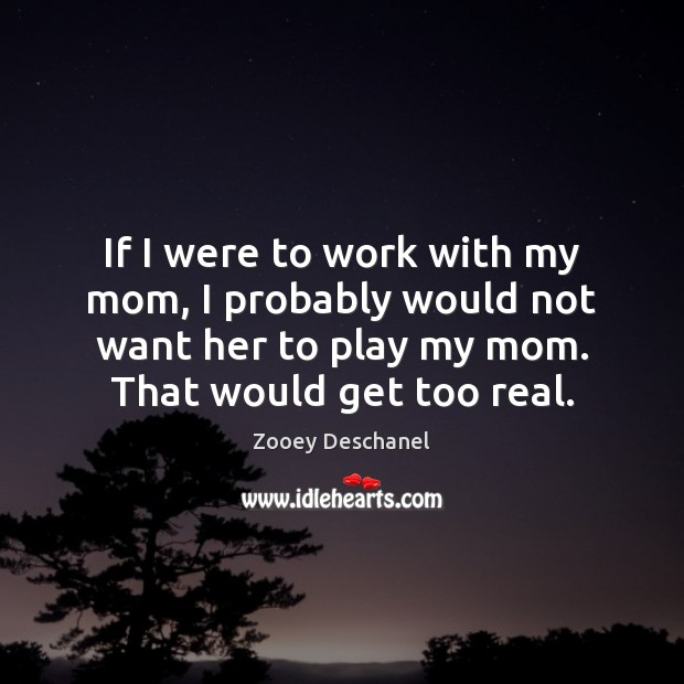 If I were to work with my mom, I probably would not Zooey Deschanel Picture Quote