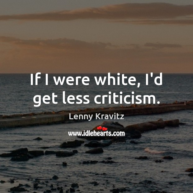 If I were white, I'd get less criticism. Lenny Kravitz Picture Quote