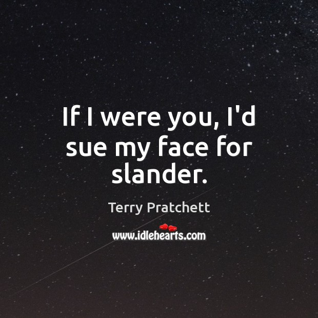 If I were you, I'd sue my face for slander. Terry Pratchett Picture Quote