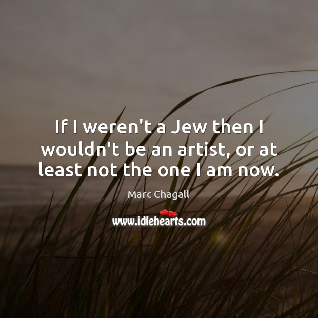 If I weren't a Jew then I wouldn't be an artist, or at least not the one I am now. Marc Chagall Picture Quote