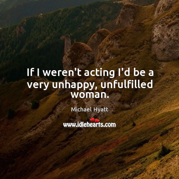 If I weren't acting I'd be a very unhappy, unfulfilled woman. Image