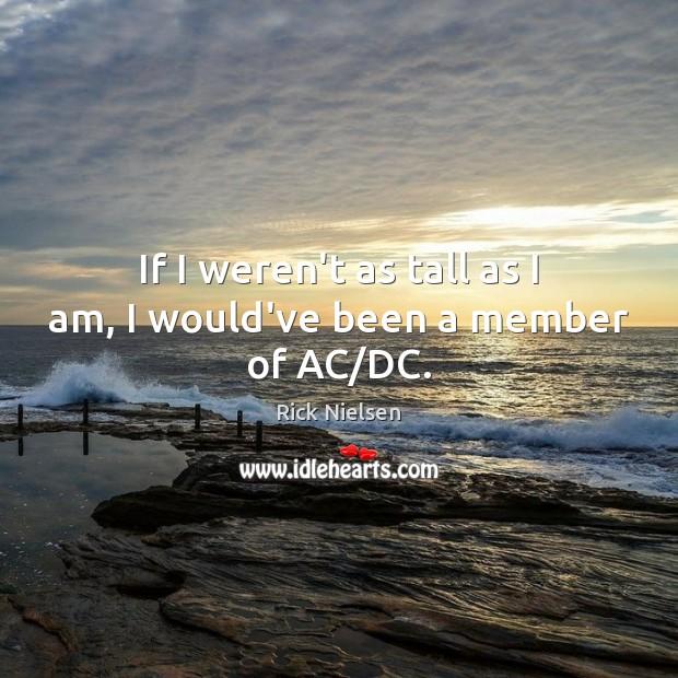 Image, If I weren't as tall as I am, I would've been a member of AC/DC.