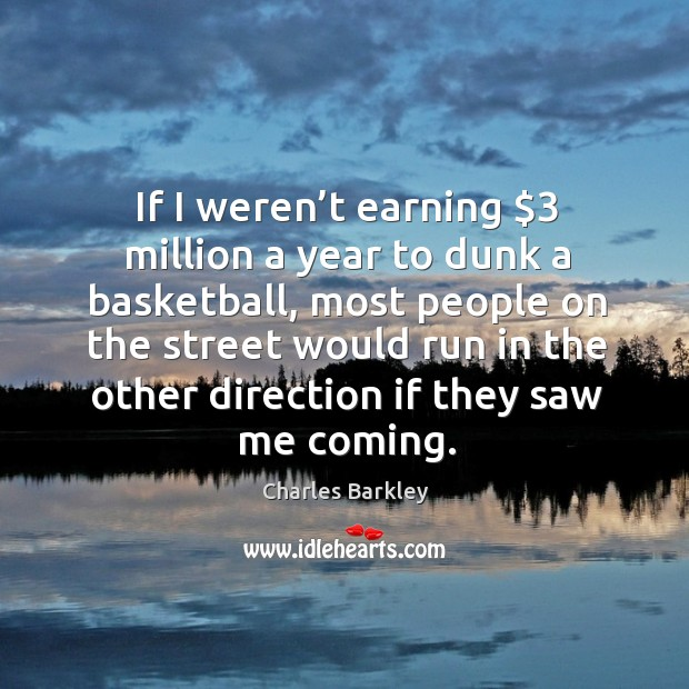 If I weren't earning $3 million a year to dunk a basketball, most people on the street Charles Barkley Picture Quote