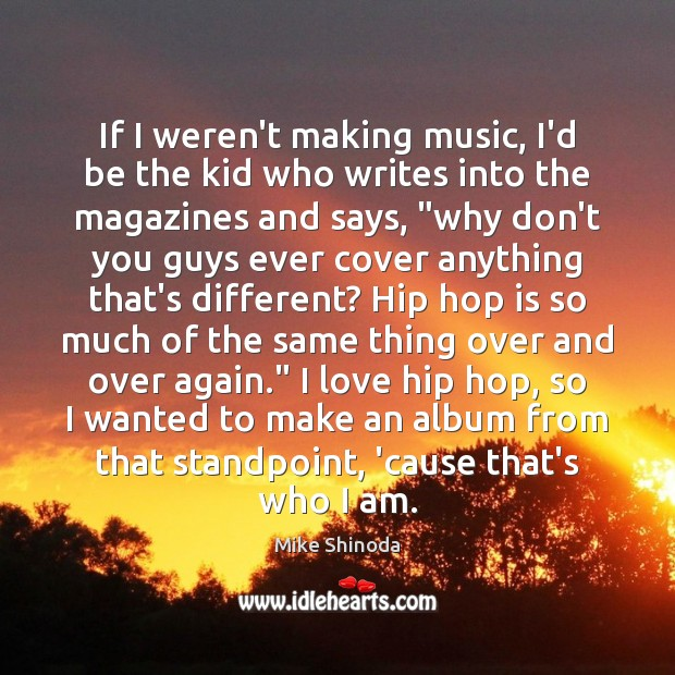 If I weren't making music, I'd be the kid who writes into Mike Shinoda Picture Quote