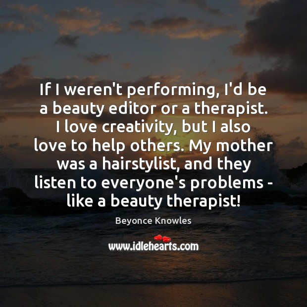 If I weren't performing, I'd be a beauty editor or a therapist. Beyonce Knowles Picture Quote