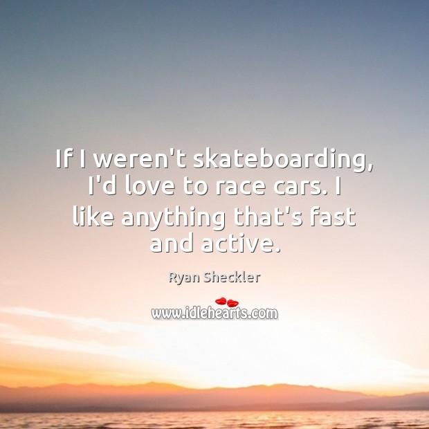If I weren't skateboarding, I'd love to race cars. I like anything that's fast and active. Ryan Sheckler Picture Quote