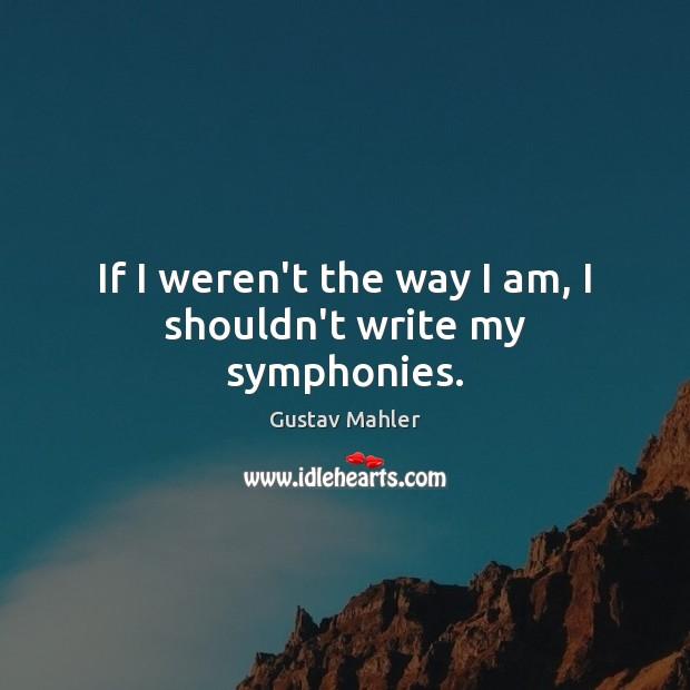 If I weren't the way I am, I shouldn't write my symphonies. Image