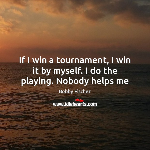 If I win a tournament, I win it by myself. I do the playing. Nobody helps me Bobby Fischer Picture Quote