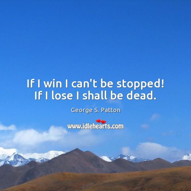 If I win I can't be stopped! If I lose I shall be dead. George S. Patton Picture Quote
