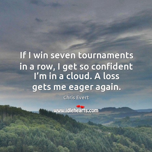 If I win seven tournaments in a row, I get so confident I'm in a cloud. A loss gets me eager again. Image
