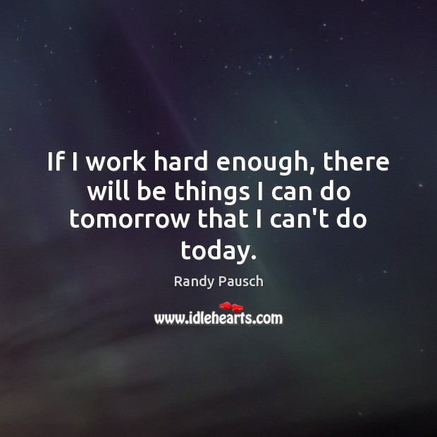 If I work hard enough, there will be things I can do tomorrow that I can't do today. Image