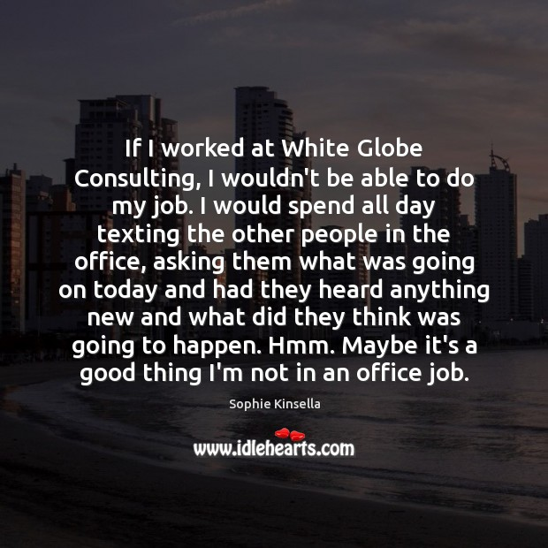 If I worked at White Globe Consulting, I wouldn't be able to Sophie Kinsella Picture Quote