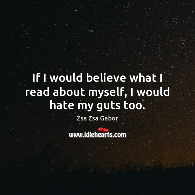 If I would believe what I read about myself, I would hate my guts too. Image