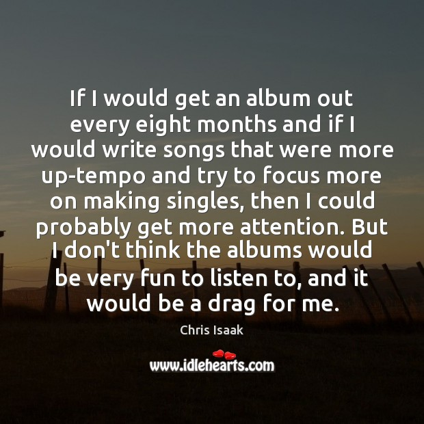 If I would get an album out every eight months and if Chris Isaak Picture Quote