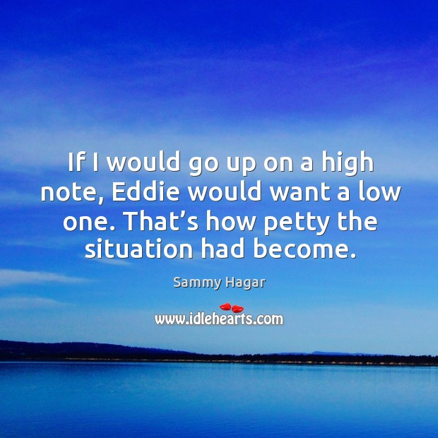 If I would go up on a high note, eddie would want a low one. That's how petty the situation had become. Sammy Hagar Picture Quote