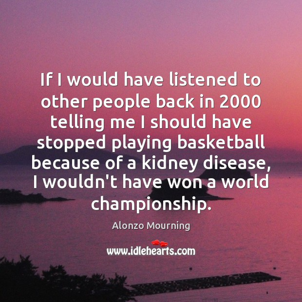 If I would have listened to other people back in 2000 telling me Alonzo Mourning Picture Quote
