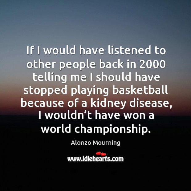 If I would have listened to other people back in 2000 telling me I should have stopped playing basketball Alonzo Mourning Picture Quote