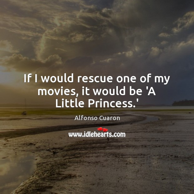 If I would rescue one of my movies, it would be 'A Little Princess.' Alfonso Cuaron Picture Quote