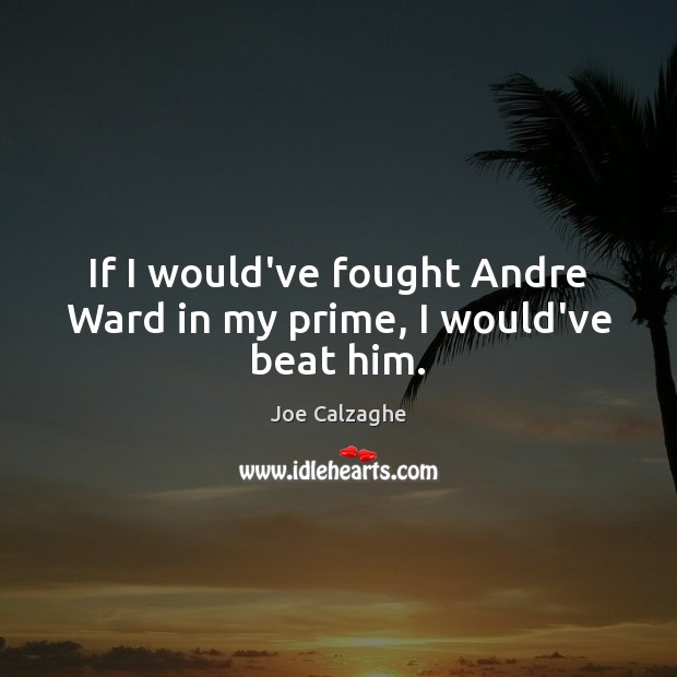 If I would've fought Andre Ward in my prime, I would've beat him. Image