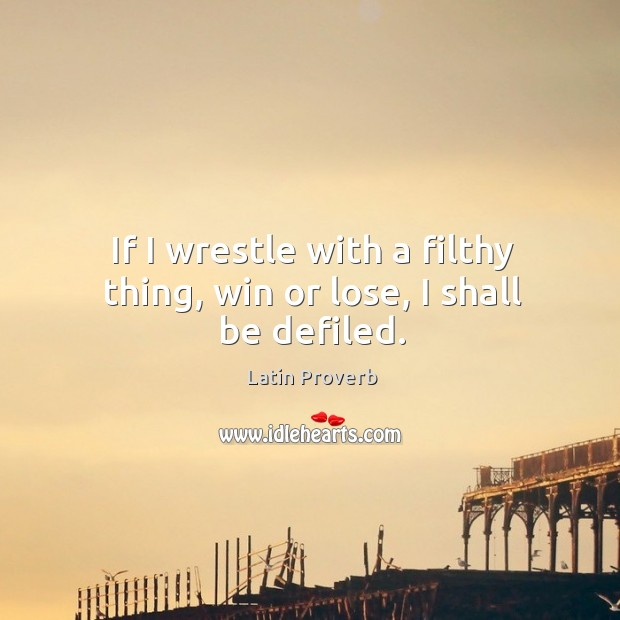 Image, If I wrestle with a filthy thing, win or lose, I shall be defiled.