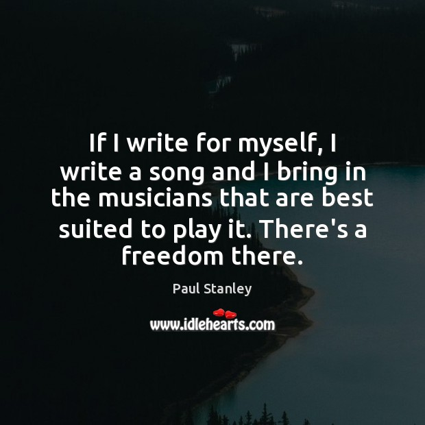 If I write for myself, I write a song and I bring Paul Stanley Picture Quote