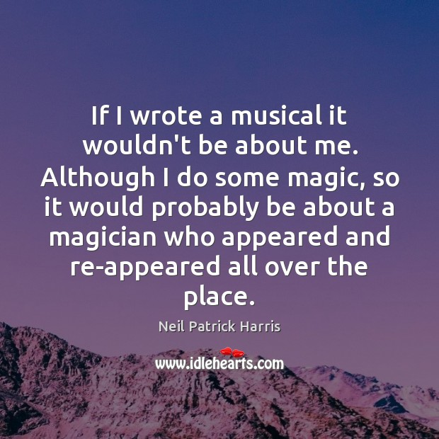 If I wrote a musical it wouldn't be about me. Although I Neil Patrick Harris Picture Quote