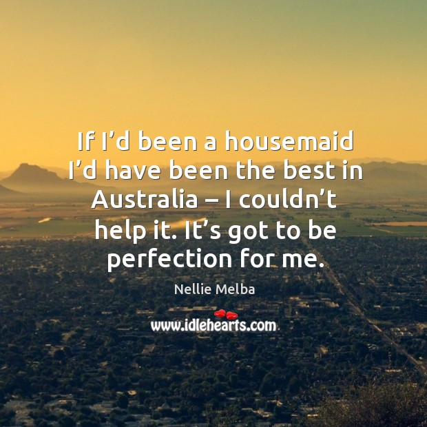 If I'd been a housemaid I'd have been the best in australia – I couldn't help it. Image