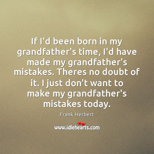 If I'd been born in my grandfather's time, I'd have made my Frank Herbert Picture Quote
