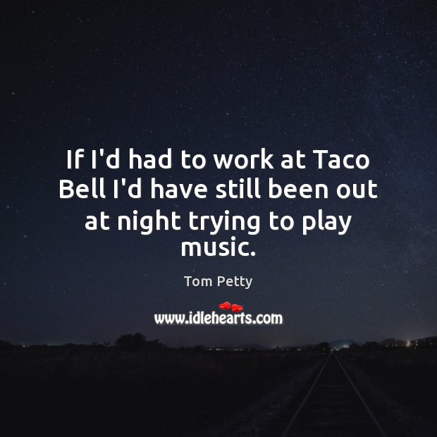 If I'd had to work at Taco Bell I'd have still been out at night trying to play music. Tom Petty Picture Quote