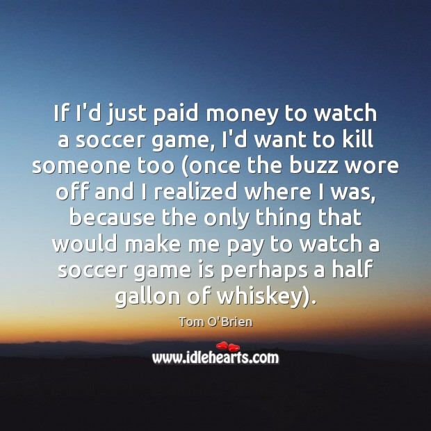 If I'd just paid money to watch a soccer game, I'd want Soccer Quotes Image