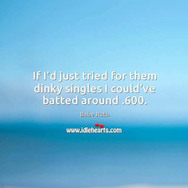 If I'd just tried for them dinky singles I could've batted around .600. Image
