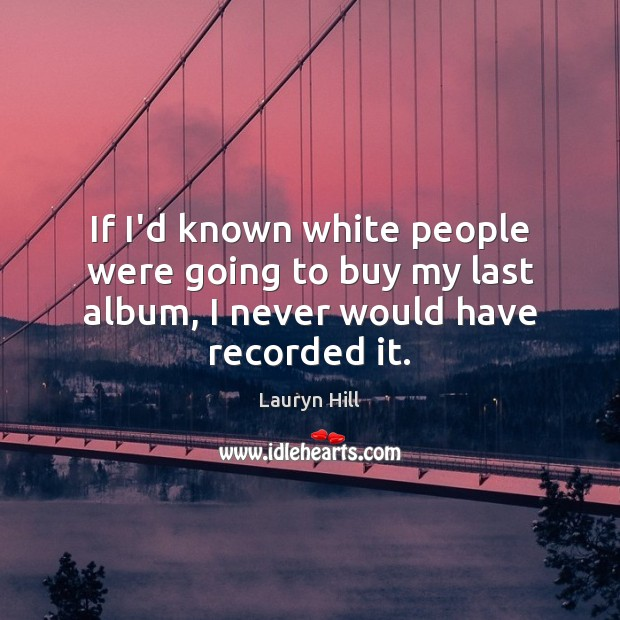 If I'd known white people were going to buy my last album, I never would have recorded it. Image