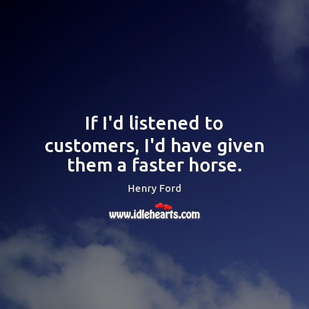 If I'd listened to customers, I'd have given them a faster horse. Henry Ford Picture Quote