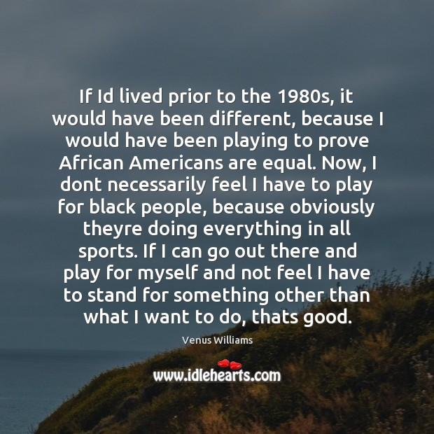 If Id lived prior to the 1980s, it would have been different, Venus Williams Picture Quote