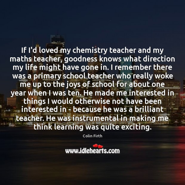 If I'd loved my chemistry teacher and my maths teacher, goodness knows Colin Firth Picture Quote