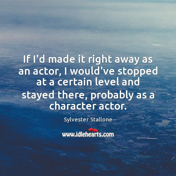 If I'd made it right away as an actor, I would've stopped Image