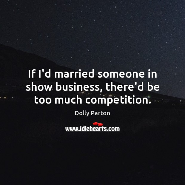 If I'd married someone in show business, there'd be too much competition. Dolly Parton Picture Quote