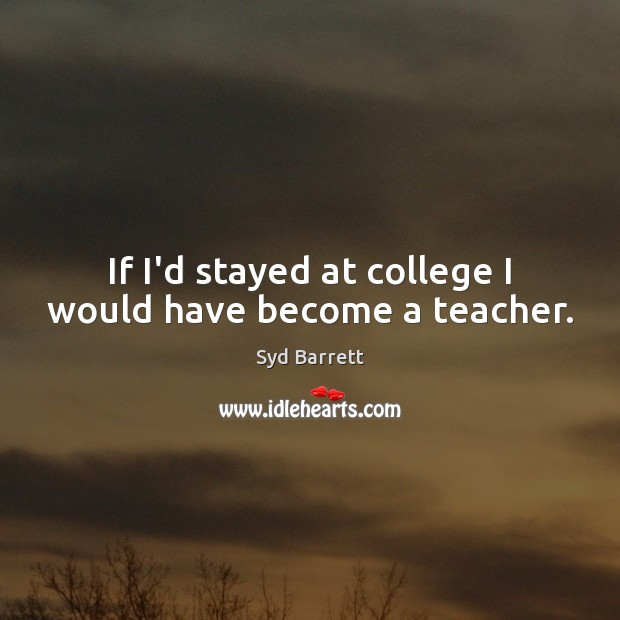 If I'd stayed at college I would have become a teacher. Image