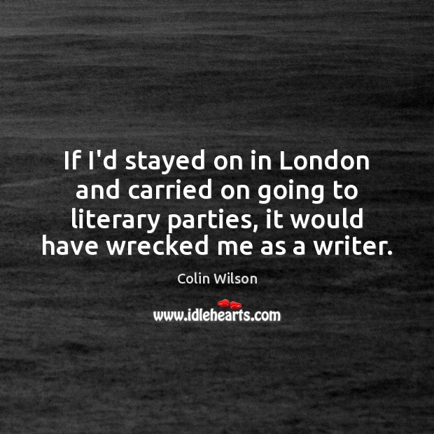 If I'd stayed on in London and carried on going to literary Colin Wilson Picture Quote