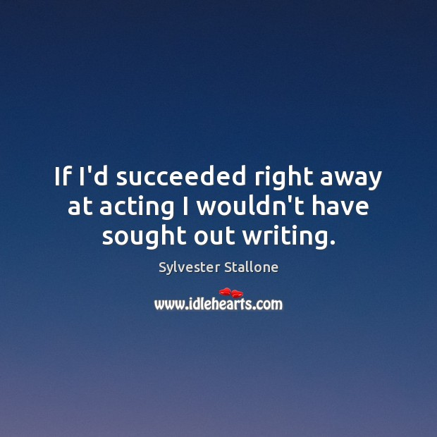 If I'd succeeded right away at acting I wouldn't have sought out writing. Image
