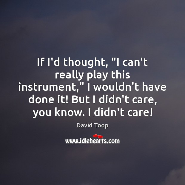 """If I'd thought, """"I can't really play this instrument,"""" I wouldn't have Image"""