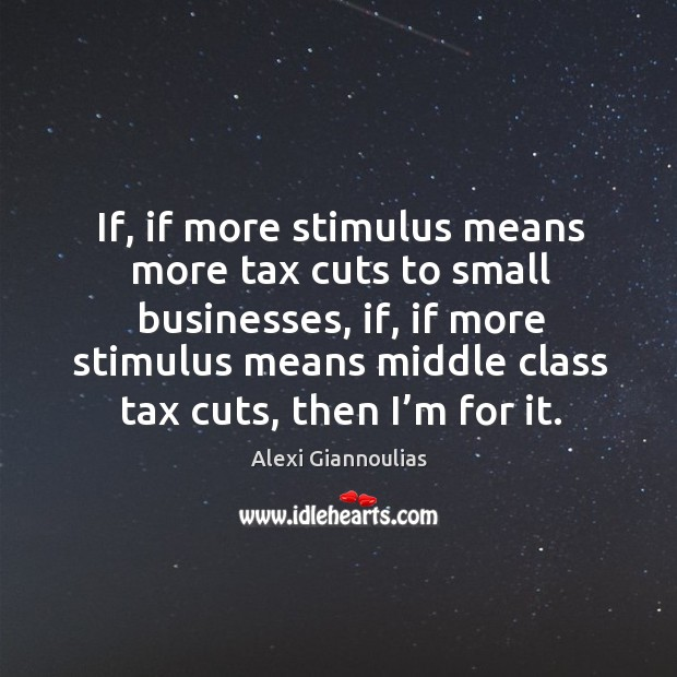 If, if more stimulus means more tax cuts to small businesses, if, if more stimulus means Image