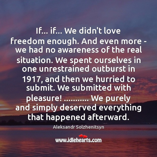 If… if… We didn't love freedom enough. And even more – we Aleksandr Solzhenitsyn Picture Quote